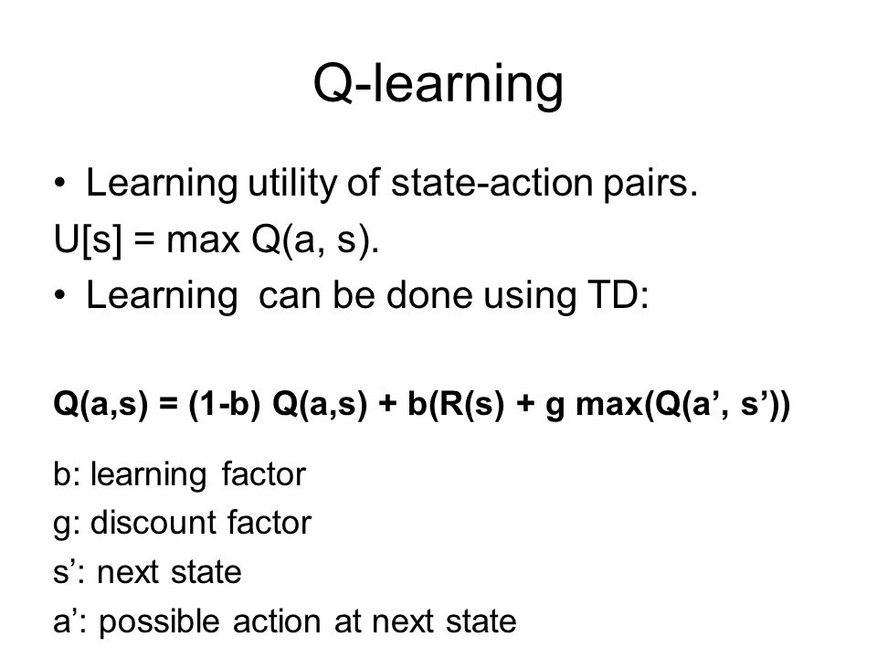Q-learning Learning utility of state-action pairs. U[s] = max Q(a, s).